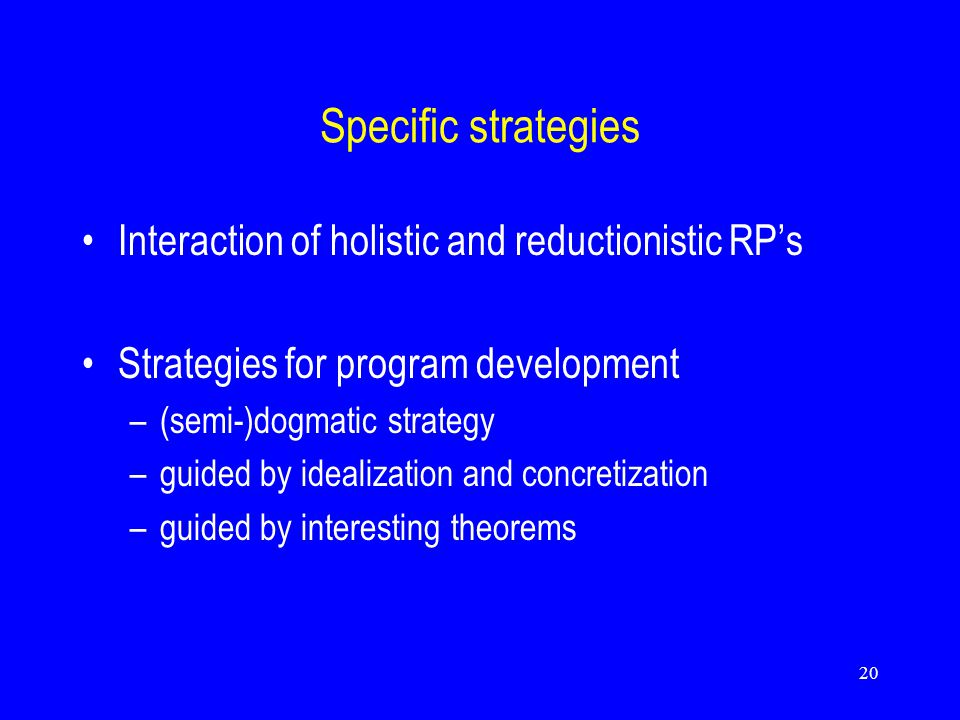 20 Specific strategies Interaction of holistic and reductionistic RP's Strategies for program development –(semi-)dogmatic strategy –guided by idealization and concretization –guided by interesting theorems