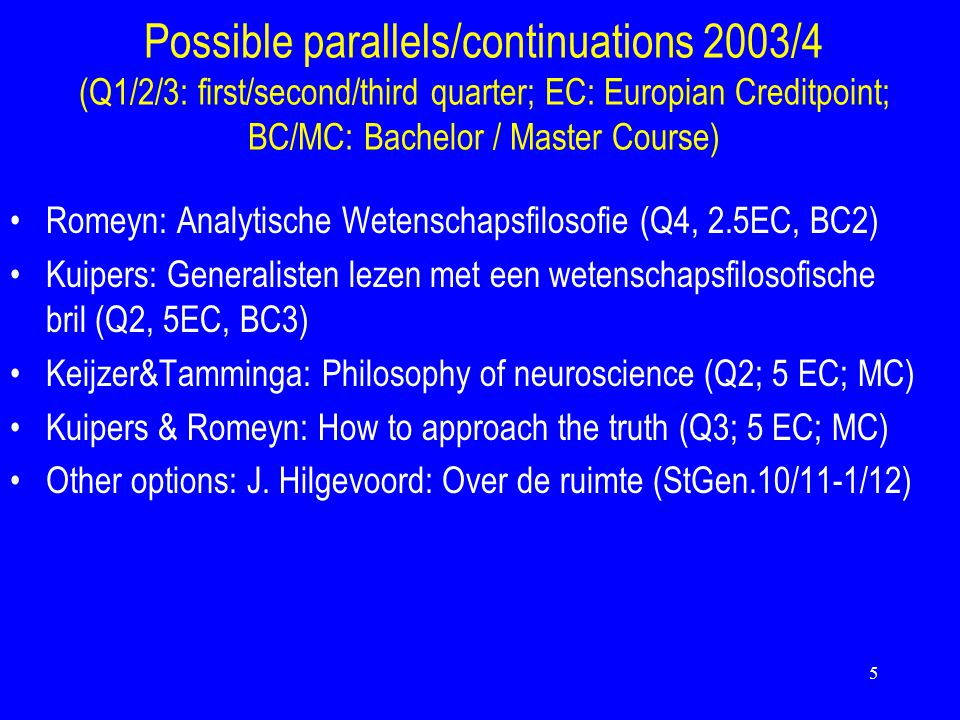 5 Possible parallels/continuations 2003/4 (Q1/2/3: first/second/third quarter; EC: Europian Creditpoint; BC/MC: Bachelor / Master Course) Romeyn: Analytische Wetenschapsfilosofie (Q4, 2.5EC, BC2) Kuipers: Generalisten lezen met een wetenschapsfilosofische bril (Q2, 5EC, BC3) Keijzer&Tamminga: Philosophy of neuroscience (Q2; 5 EC; MC) Kuipers & Romeyn: How to approach the truth (Q3; 5 EC; MC) Other options: J.