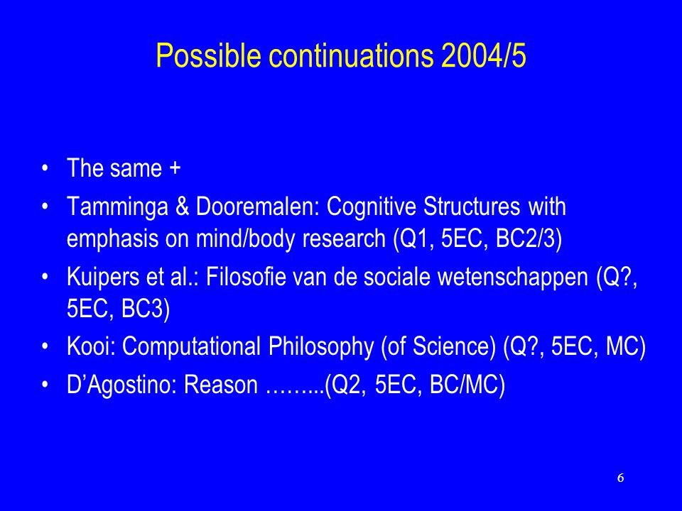 6 Possible continuations 2004/5 The same + Tamminga & Dooremalen: Cognitive Structures with emphasis on mind/body research (Q1, 5EC, BC2/3) Kuipers et al.: Filosofie van de sociale wetenschappen (Q?, 5EC, BC3) Kooi: Computational Philosophy (of Science) (Q?, 5EC, MC) D'Agostino: Reason ……...(Q2, 5EC, BC/MC)