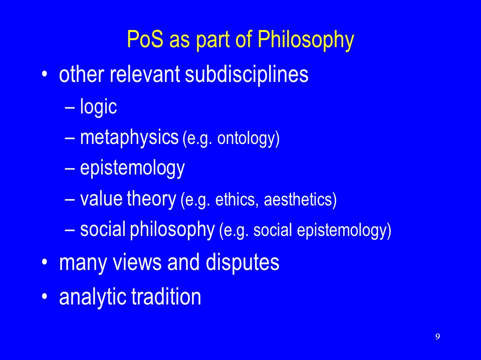 9 PoS as part of Philosophy other relevant subdisciplines –logic –metaphysics (e.g.