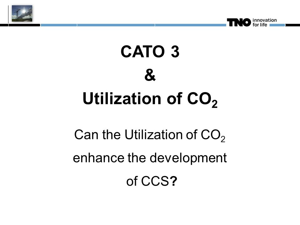 CATO 3 & Utilization of CO 2 Can the Utilization of CO 2 enhance the development of CCS