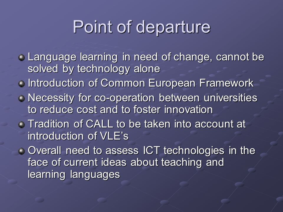 Point of departure Language learning in need of change, cannot be solved by technology alone Introduction of Common European Framework Necessity for co-operation between universities to reduce cost and to foster innovation Tradition of CALL to be taken into account at introduction of VLE's Overall need to assess ICT technologies in the face of current ideas about teaching and learning languages