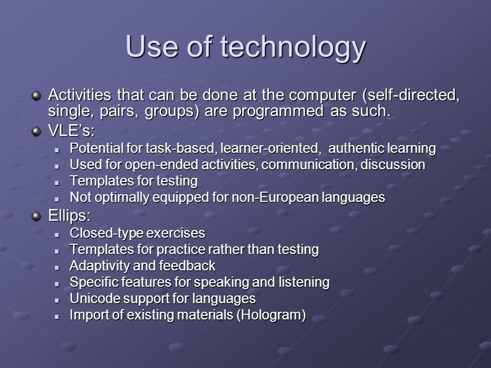Use of technology Activities that can be done at the computer (self-directed, single, pairs, groups) are programmed as such.