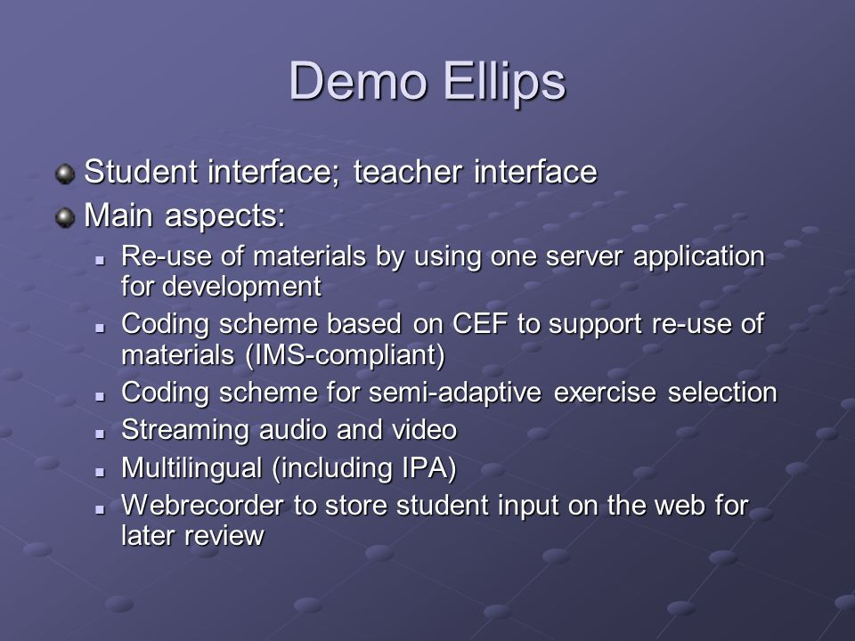 Demo Ellips Student interface; teacher interface Main aspects: Re-use of materials by using one server application for development Re-use of materials by using one server application for development Coding scheme based on CEF to support re-use of materials (IMS-compliant) Coding scheme based on CEF to support re-use of materials (IMS-compliant) Coding scheme for semi-adaptive exercise selection Coding scheme for semi-adaptive exercise selection Streaming audio and video Streaming audio and video Multilingual (including IPA) Multilingual (including IPA) Webrecorder to store student input on the web for later review Webrecorder to store student input on the web for later review