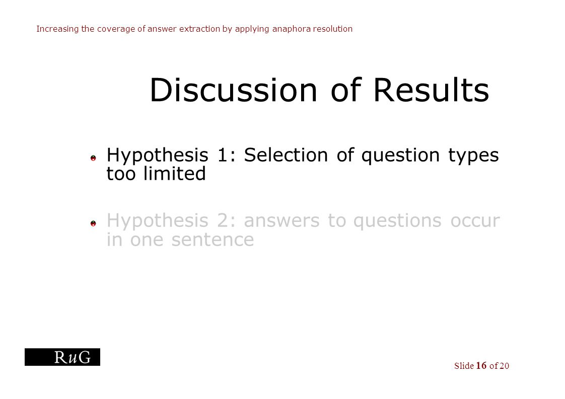 Slide 16 of 20 Increasing the coverage of answer extraction by applying anaphora resolution Discussion of Results Hypothesis 1: Selection of question types too limited Hypothesis 2: answers to questions occur in one sentence