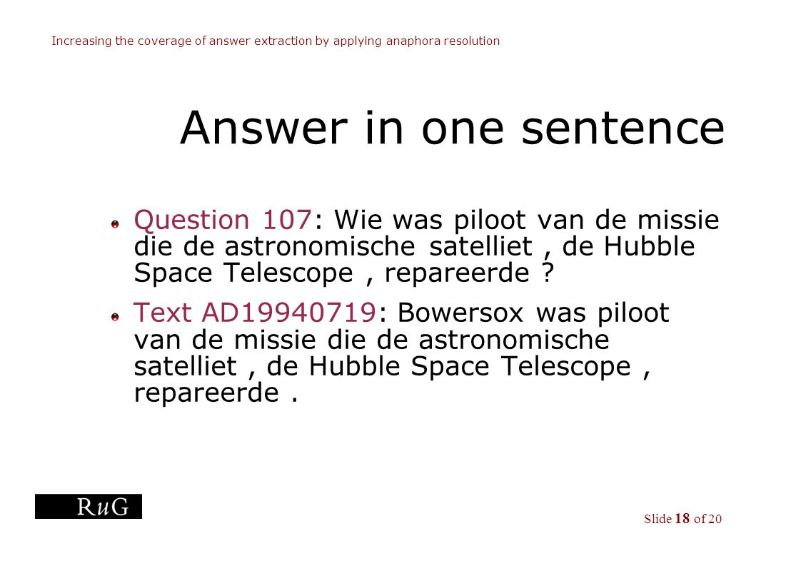 Slide 18 of 20 Increasing the coverage of answer extraction by applying anaphora resolution Answer in one sentence Question 107: Wie was piloot van de missie die de astronomische satelliet, de Hubble Space Telescope, repareerde .