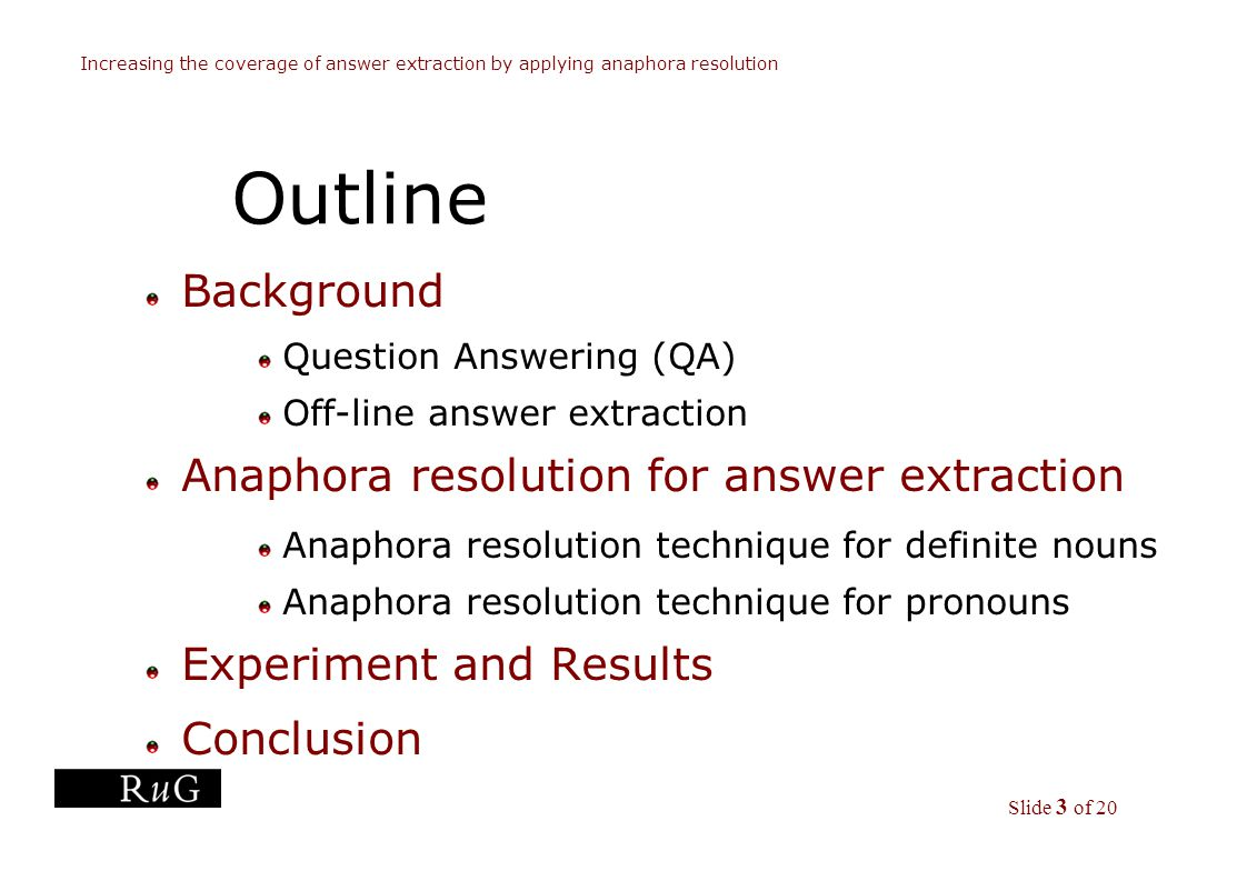 Slide 3 of 20 Increasing the coverage of answer extraction by applying anaphora resolution Outline Background Question Answering (QA) Off-line answer extraction Anaphora resolution for answer extraction Anaphora resolution technique for definite nouns Anaphora resolution technique for pronouns Experiment and Results Conclusion