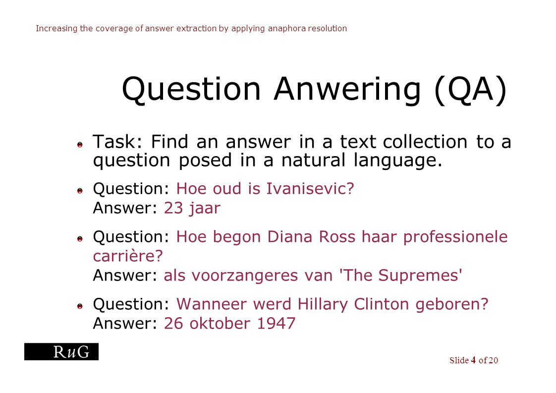 Slide 4 of 20 Increasing the coverage of answer extraction by applying anaphora resolution Question Anwering (QA) Task: Find an answer in a text collection to a question posed in a natural language.