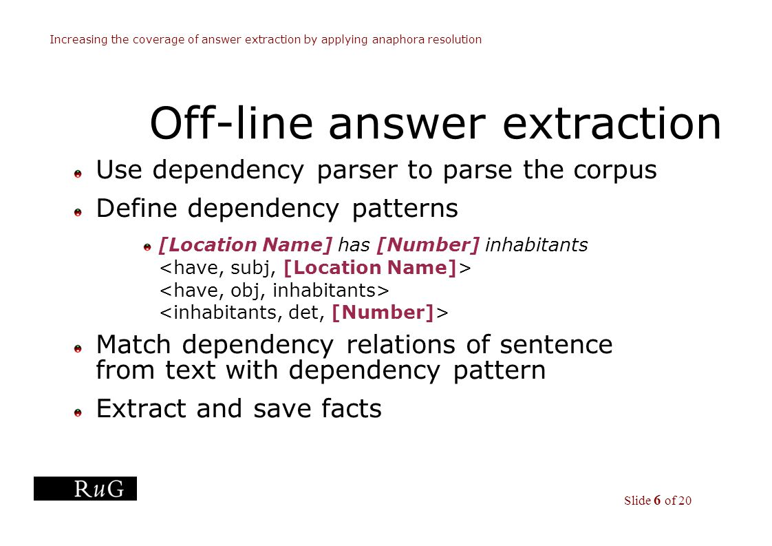 Slide 6 of 20 Increasing the coverage of answer extraction by applying anaphora resolution Off-line answer extraction Use dependency parser to parse the corpus Define dependency patterns [Location Name] has [Number] inhabitants Match dependency relations of sentence from text with dependency pattern Extract and save facts