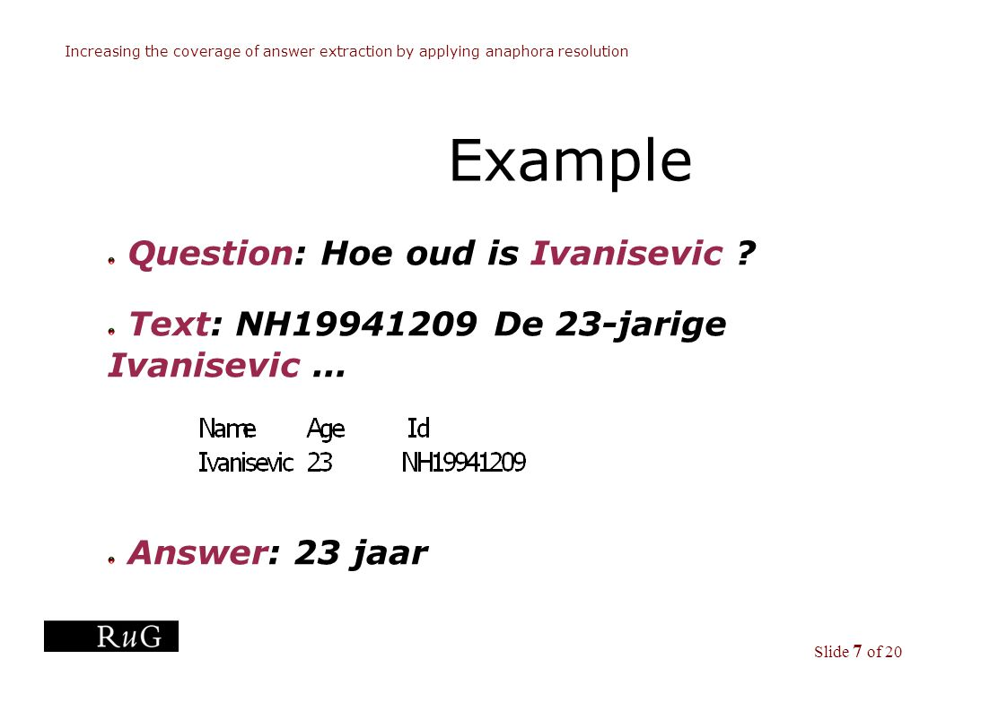 Slide 7 of 20 Increasing the coverage of answer extraction by applying anaphora resolution Example Question: Hoe oud is Ivanisevic .