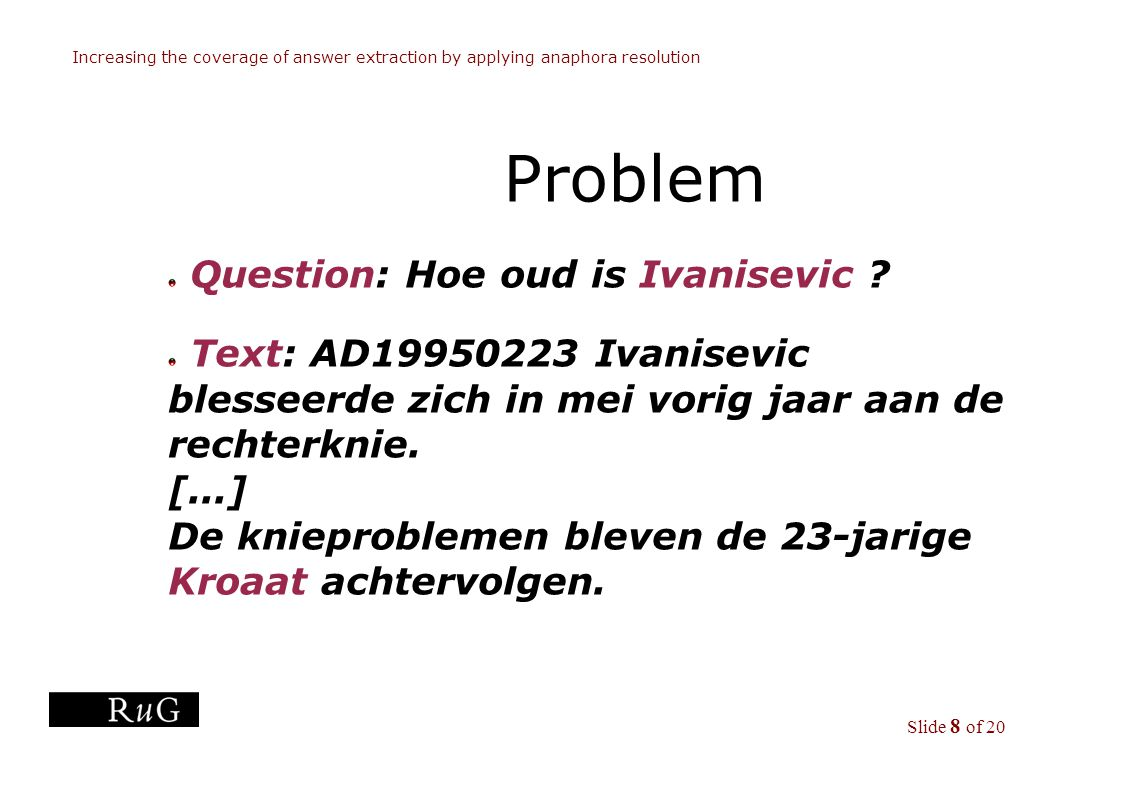 Slide 8 of 20 Increasing the coverage of answer extraction by applying anaphora resolution Problem Question: Hoe oud is Ivanisevic .