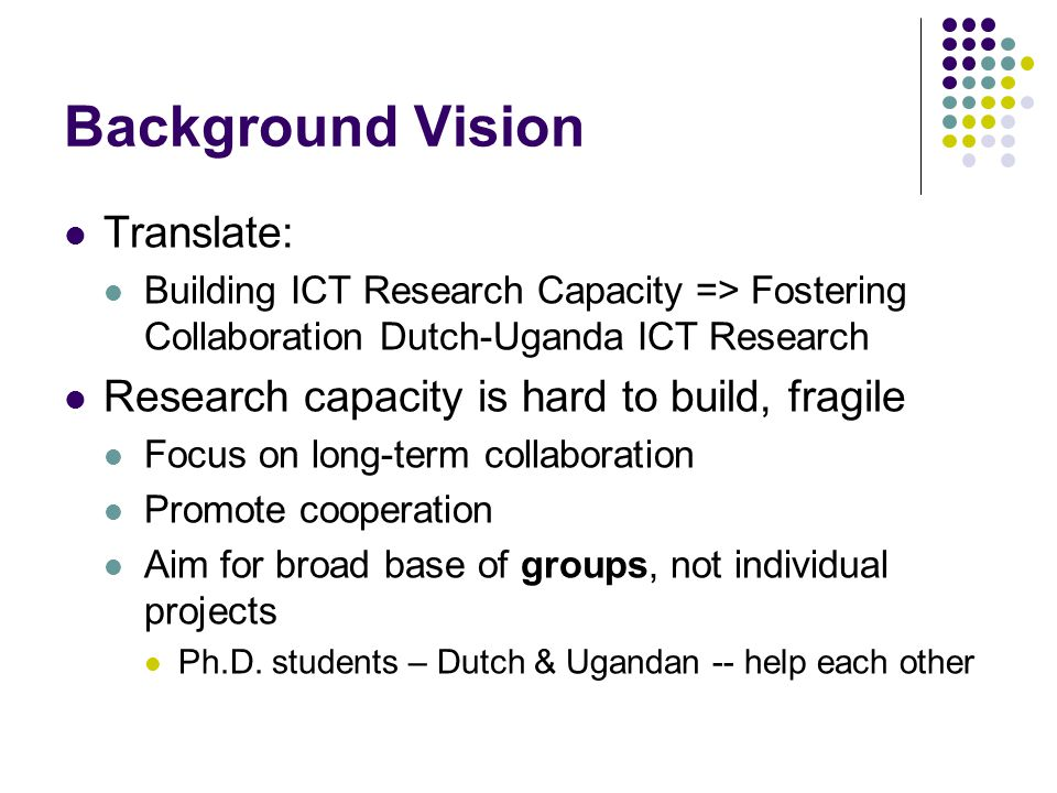 Background Vision Translate: Building ICT Research Capacity => Fostering Collaboration Dutch-Uganda ICT Research Research capacity is hard to build, fragile Focus on long-term collaboration Promote cooperation Aim for broad base of groups, not individual projects Ph.D.
