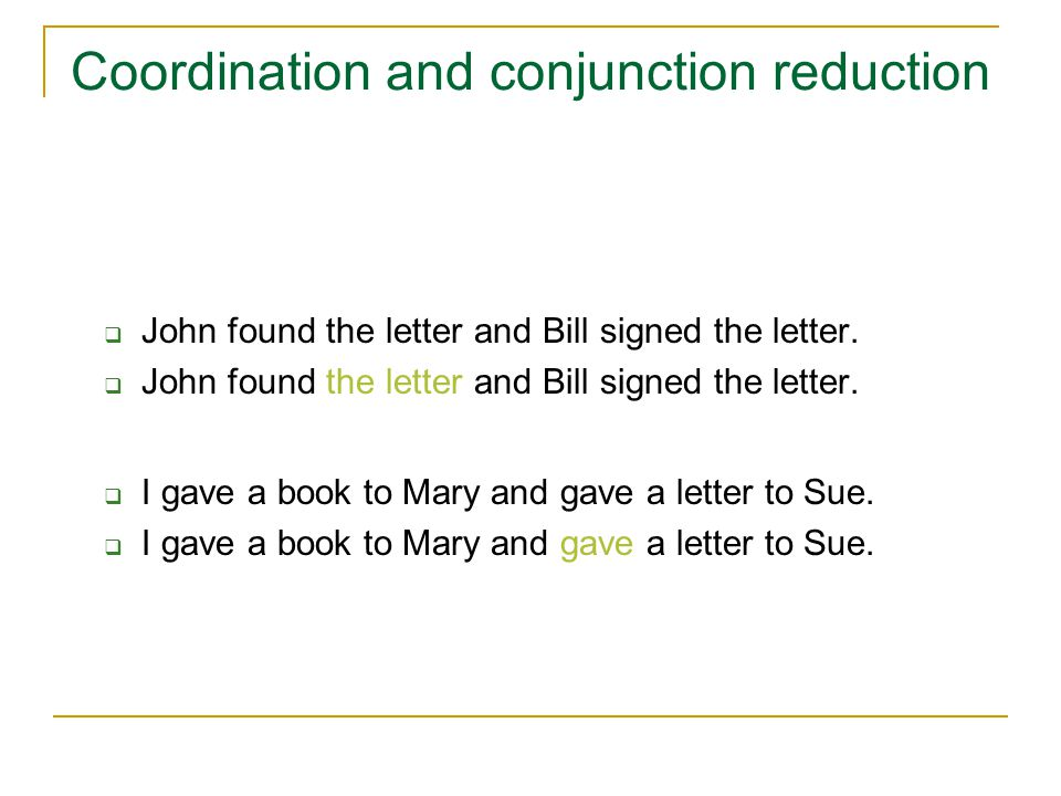Coordination and conjunction reduction  John found the letter and Bill signed the letter.