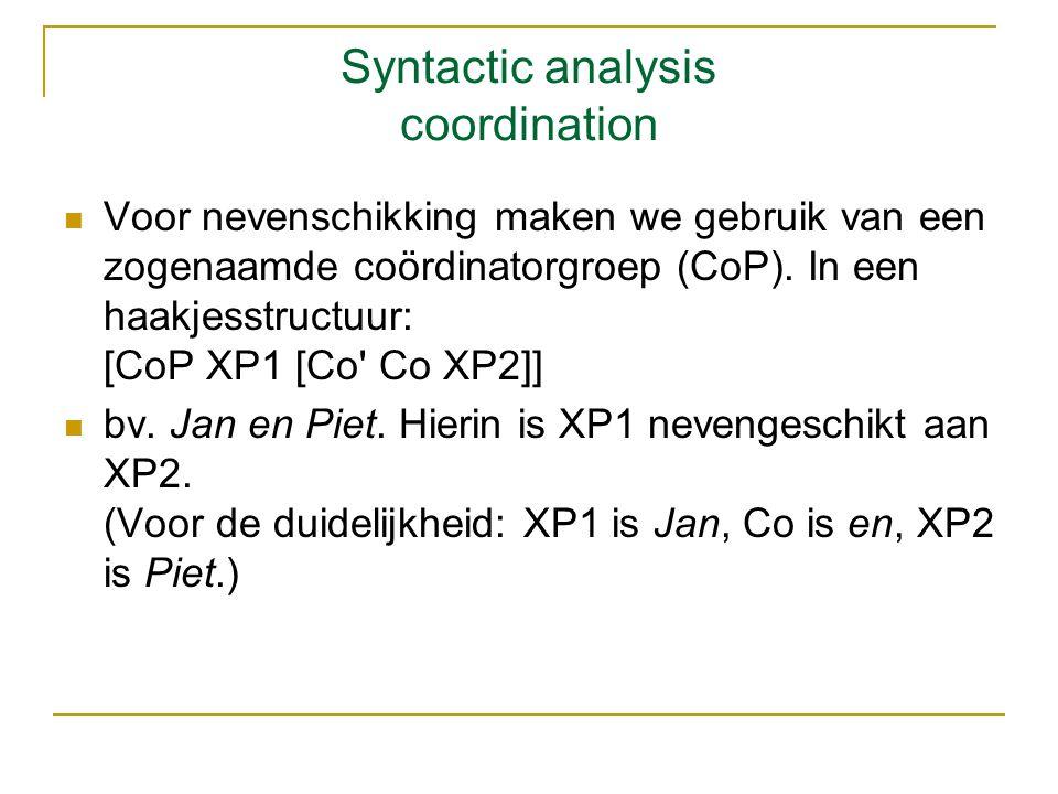 Syntactic analysis coordination Voor nevenschikking maken we gebruik van een zogenaamde coördinatorgroep (CoP). In een haakjesstructuur: [CoP XP1 [Co'