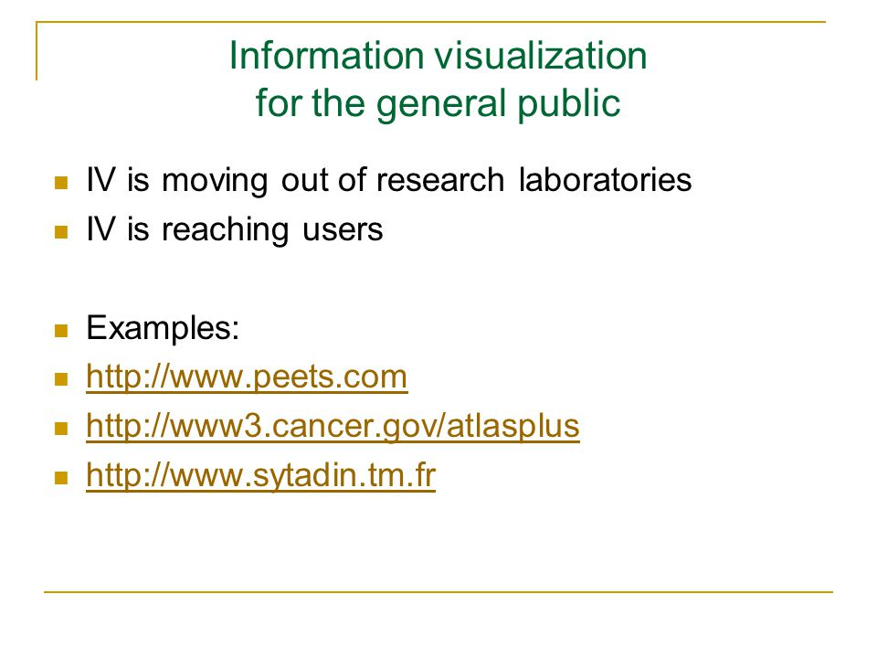 Information visualization for the general public IV is moving out of research laboratories IV is reaching users Examples: http://www.peets.com http://www3.cancer.gov/atlasplus http://www.sytadin.tm.fr