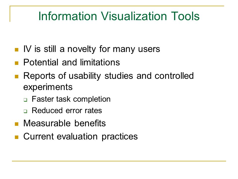 Information Visualization Tools IV is still a novelty for many users Potential and limitations Reports of usability studies and controlled experiments  Faster task completion  Reduced error rates Measurable benefits Current evaluation practices