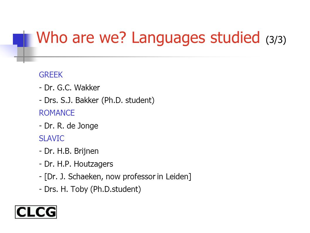 Who are we? Languages studied (3/3) GREEK - Dr. G.C. Wakker - Drs. S.J. Bakker (Ph.D. student) ROMANCE - Dr. R. de Jonge SLAVIC - Dr. H.B. Brijnen - D