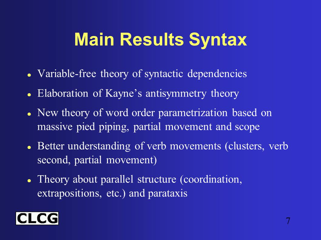 7 Main Results Syntax ● Variable-free theory of syntactic dependencies ● Elaboration of Kayne's antisymmetry theory ● New theory of word order parametrization based on massive pied piping, partial movement and scope ● Better understanding of verb movements (clusters, verb second, partial movement) ● Theory about parallel structure (coordination, extrapositions, etc.) and parataxis
