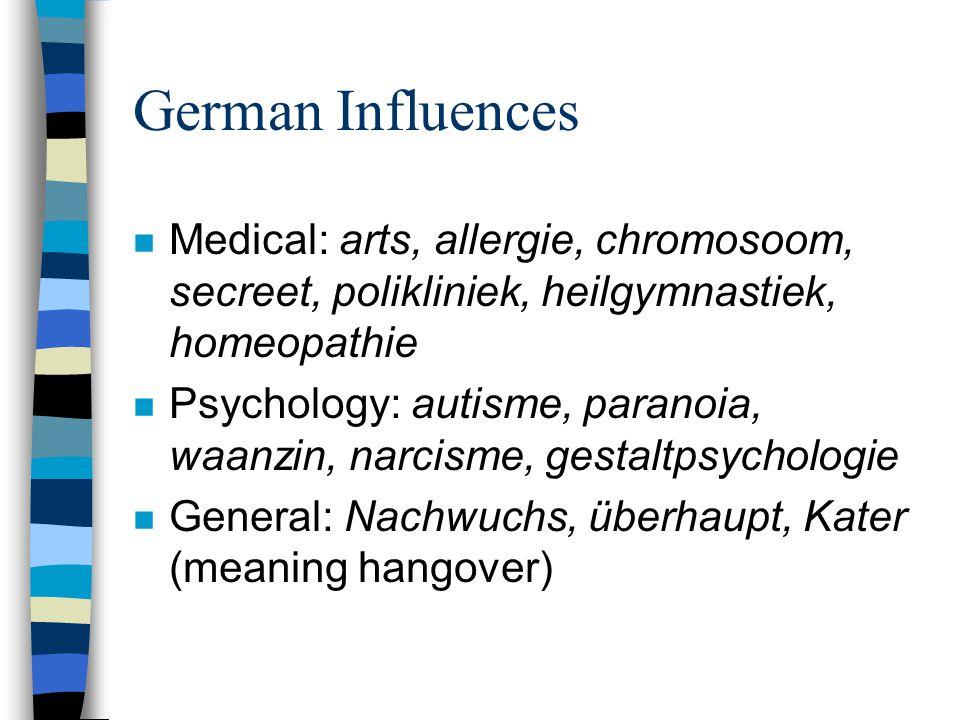 German Influences n Medical: arts, allergie, chromosoom, secreet, polikliniek, heilgymnastiek, homeopathie n Psychology: autisme, paranoia, waanzin, narcisme, gestaltpsychologie n General: Nachwuchs, überhaupt, Kater (meaning hangover)