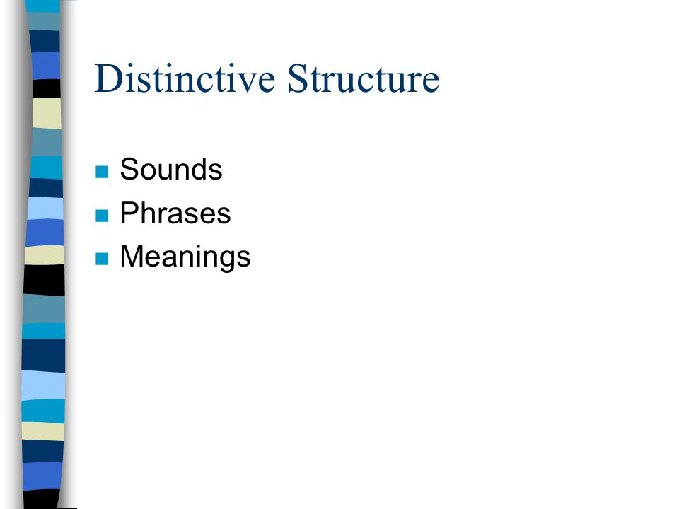 Distinctive Structure n Sounds n Phrases n Meanings