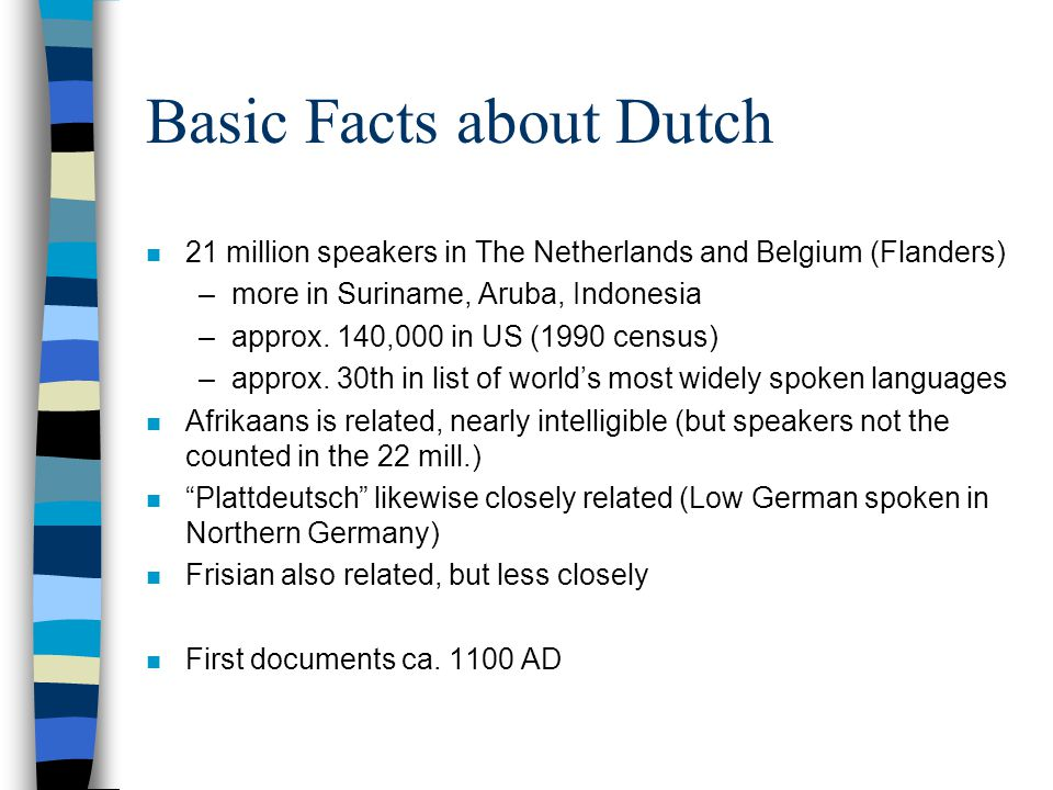 Basic Facts about Dutch n 21 million speakers in The Netherlands and Belgium (Flanders) –more in Suriname, Aruba, Indonesia –approx. 140,000 in US (19