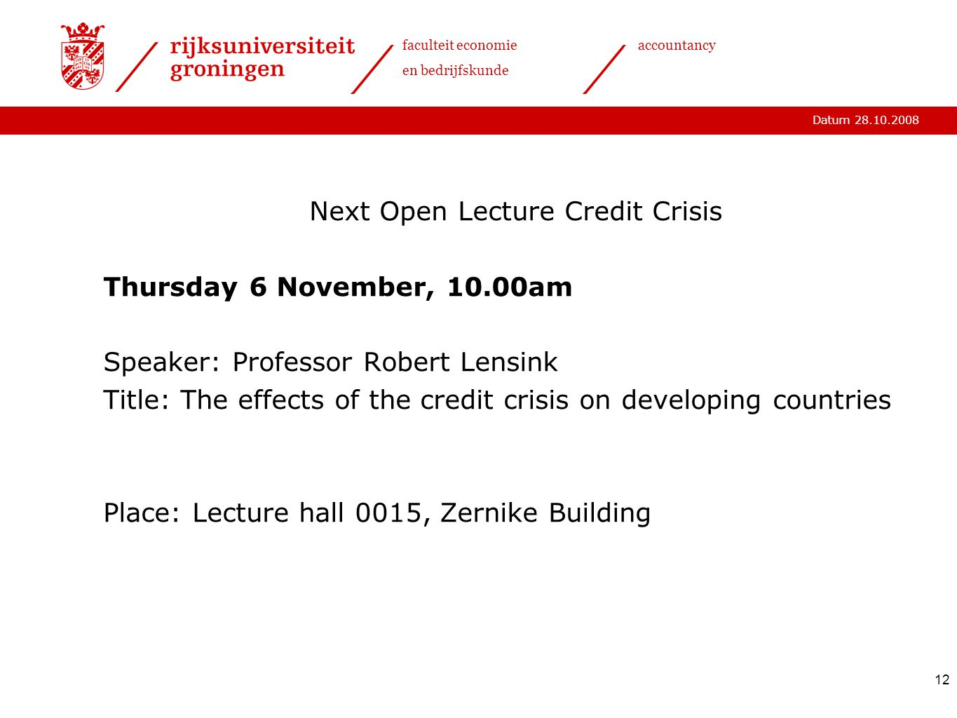 Datum 28.10.2008 faculteit economie en bedrijfskunde accountancy 12 Next Open Lecture Credit Crisis Thursday 6 November, 10.00am Speaker: Professor Robert Lensink Title: The effects of the credit crisis on developing countries Place: Lecture hall 0015, Zernike Building