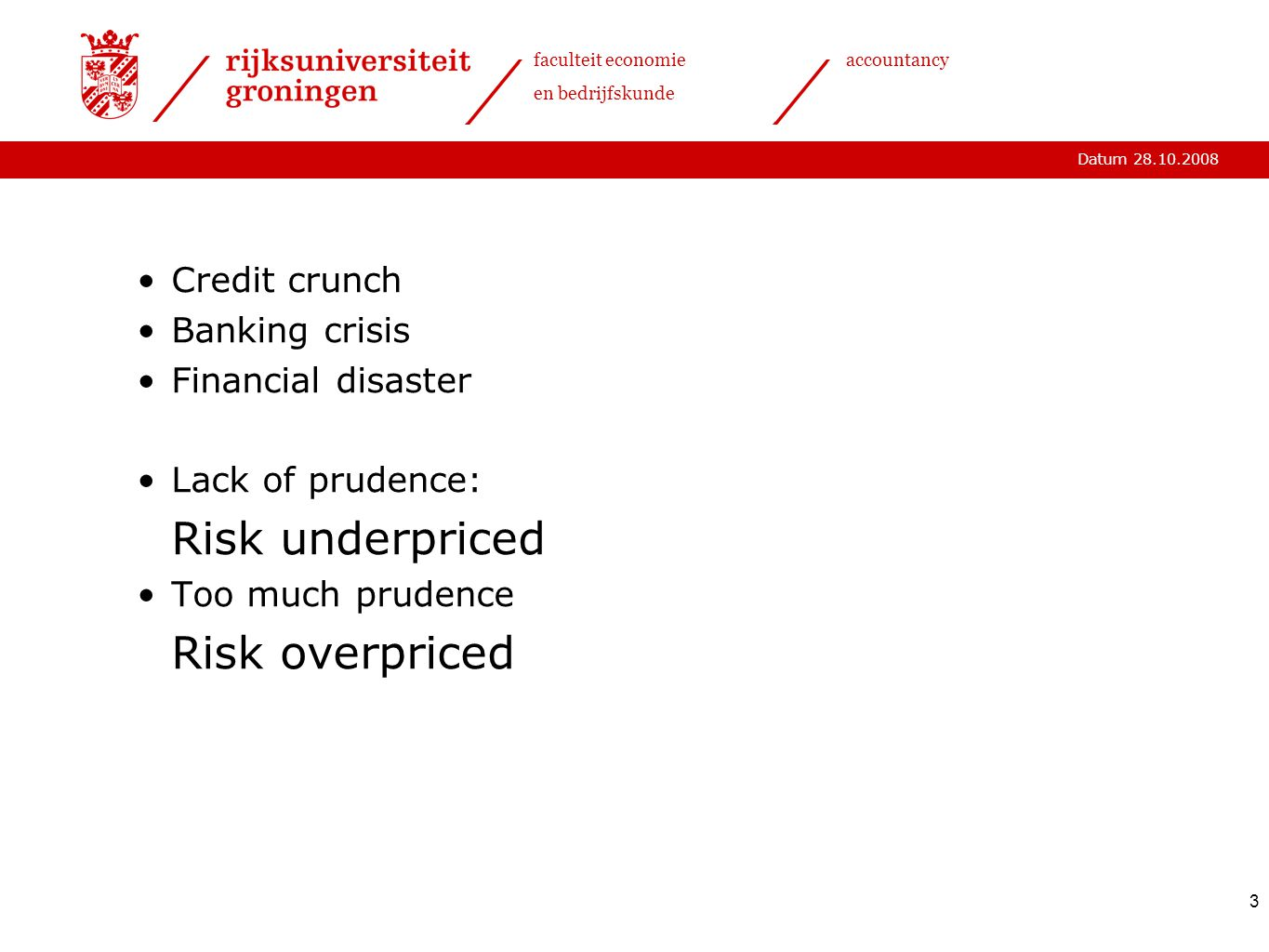 Datum 28.10.2008 faculteit economie en bedrijfskunde accountancy 3 Credit crunch Banking crisis Financial disaster Lack of prudence: Risk underpriced Too much prudence Risk overpriced
