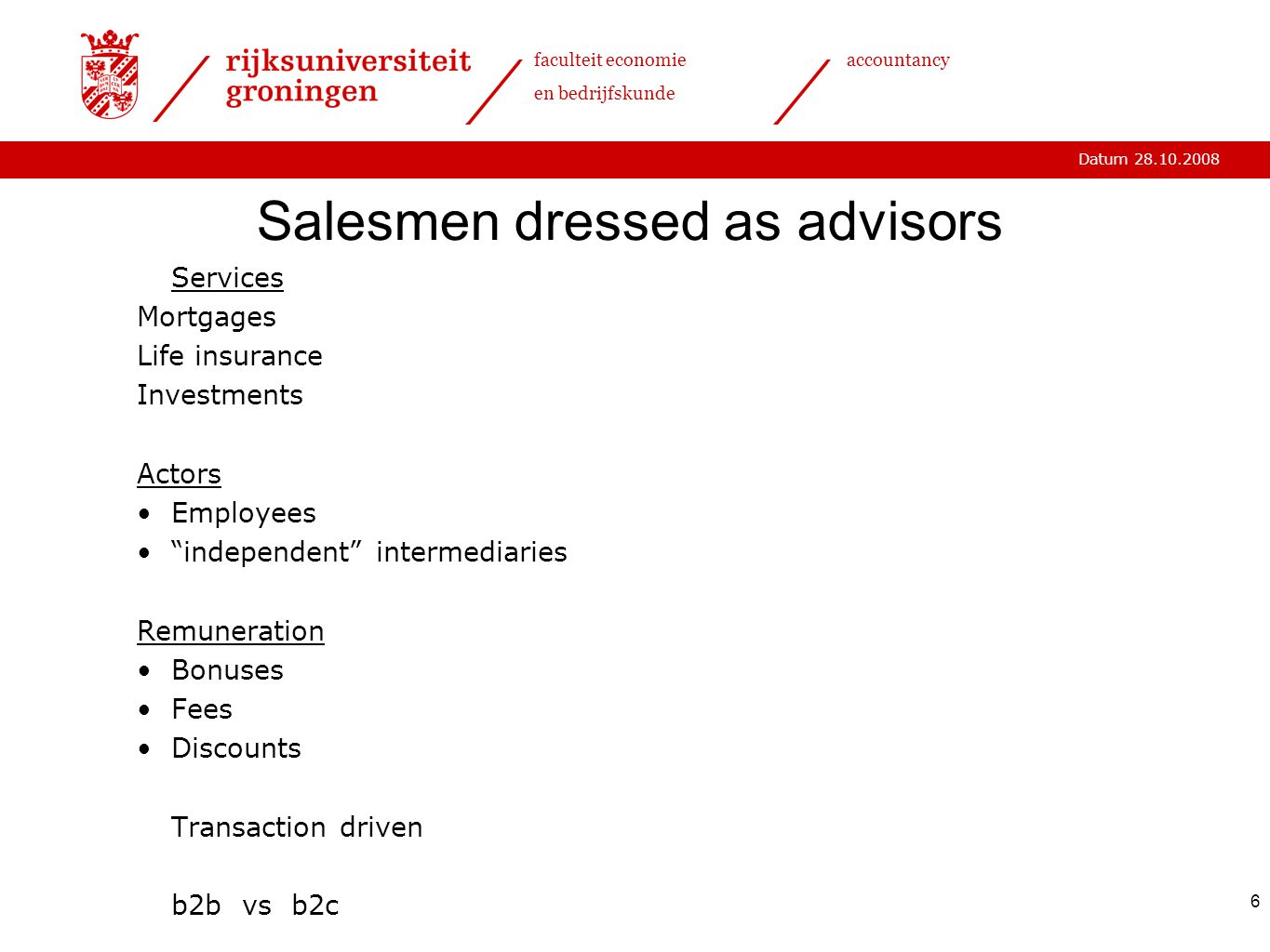 Datum 28.10.2008 faculteit economie en bedrijfskunde accountancy 6 Salesmen dressed as advisors Services Mortgages Life insurance Investments Actors Employees independent intermediaries Remuneration Bonuses Fees Discounts Transaction driven b2b vs b2c