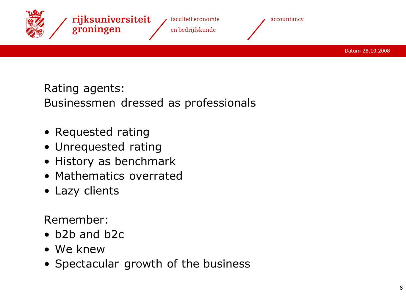 Datum 28.10.2008 faculteit economie en bedrijfskunde accountancy 8 Rating agents: Businessmen dressed as professionals Requested rating Unrequested rating History as benchmark Mathematics overrated Lazy clients Remember: b2b and b2c We knew Spectacular growth of the business