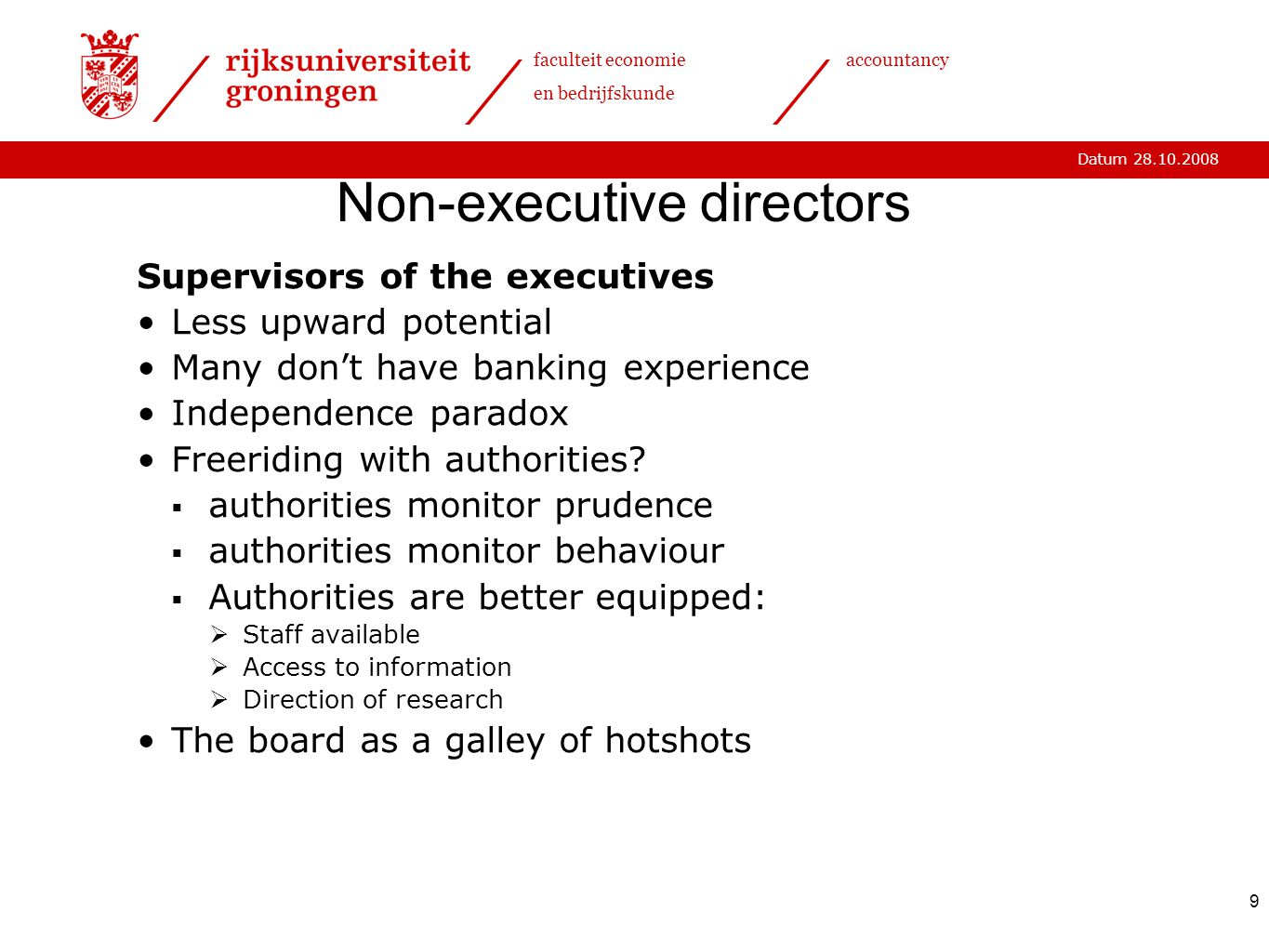 Datum 28.10.2008 faculteit economie en bedrijfskunde accountancy 9 Non-executive directors Supervisors of the executives Less upward potential Many don't have banking experience Independence paradox Freeriding with authorities.