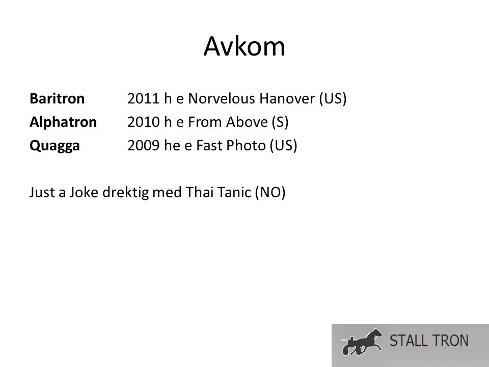 Avkom Baritron2011 h e Norvelous Hanover (US) Alphatron2010 h e From Above (S) Quagga 2009 he e Fast Photo (US) Just a Joke drektig med Thai Tanic (NO)