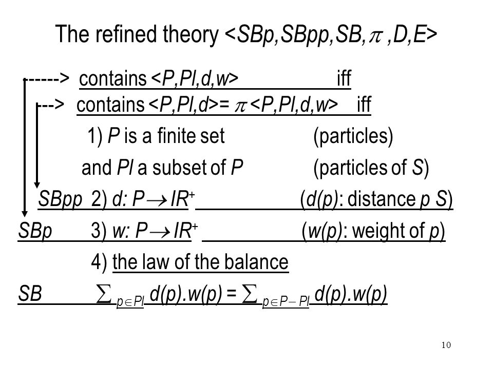 10 The refined theory ------> contains iff ---> contains =  iff 1) P is a finite set(particles) and Pl a subset of P (particles of S ) SBpp 2) d: P  IR + ( d(p) : distance p S ) SBp 3) w: P  IR + ( w(p) : weight of p ) 4) the law of the balance SB  p  Pl d(p).w(p) =  p  P  Pl d(p).w(p)