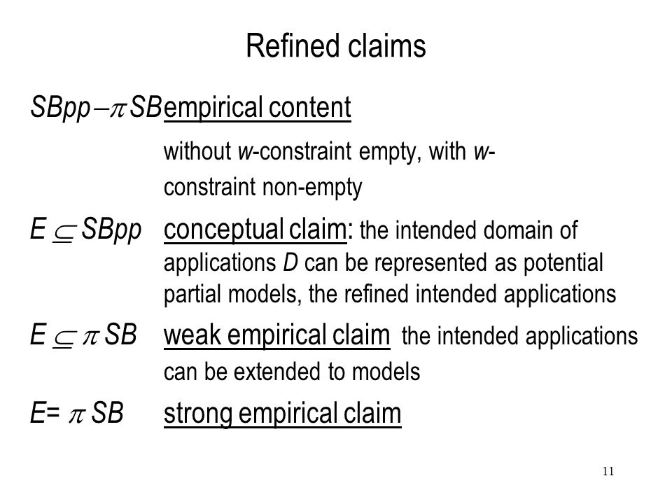 11 Refined claims SBpp  SB empirical content without w -constraint empty, with w - constraint non-empty E  SBpp conceptual claim: the intended domain of applications D can be represented as potential partial models, the refined intended applications E   SB weak empirical claim the intended applications can be extended to models E=  SB strong empirical claim