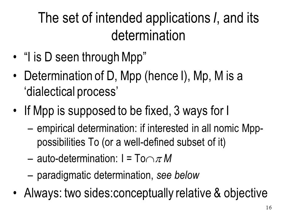 16 The set of intended applications I, and its determination I is D seen through Mpp Determination of D, Mpp (hence I), Mp, M is a 'dialectical process' If Mpp is supposed to be fixed, 3 ways for I –empirical determination: if interested in all nomic Mpp- possibilities To (or a well-defined subset of it) –auto-determination: I = To  M –paradigmatic determination, see below Always: two sides:conceptually relative & objective