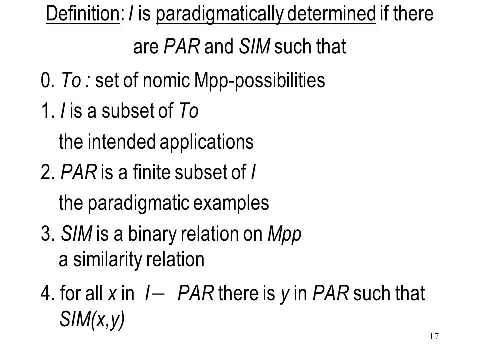 17 Definition: I is paradigmatically determined if there are PAR and SIM such that 0. To : set of nomic Mpp-possibilities 1. I is a subset of To the i
