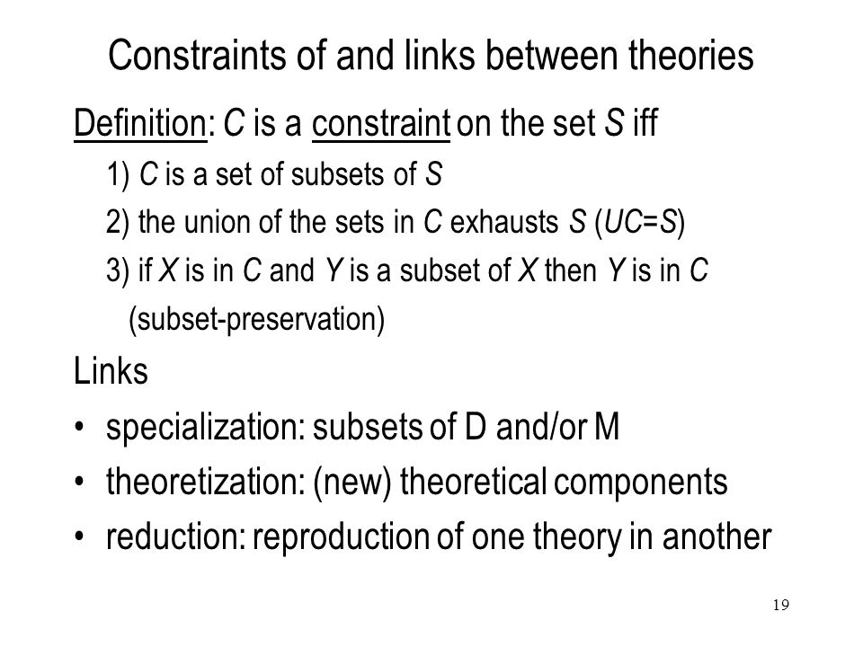 19 Constraints of and links between theories Definition: C is a constraint on the set S iff 1) C is a set of subsets of S 2) the union of the sets in