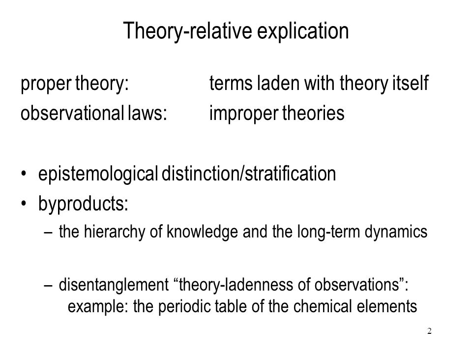 2 Theory-relative explication proper theory: terms laden with theory itself observational laws: improper theories epistemological distinction/stratifi
