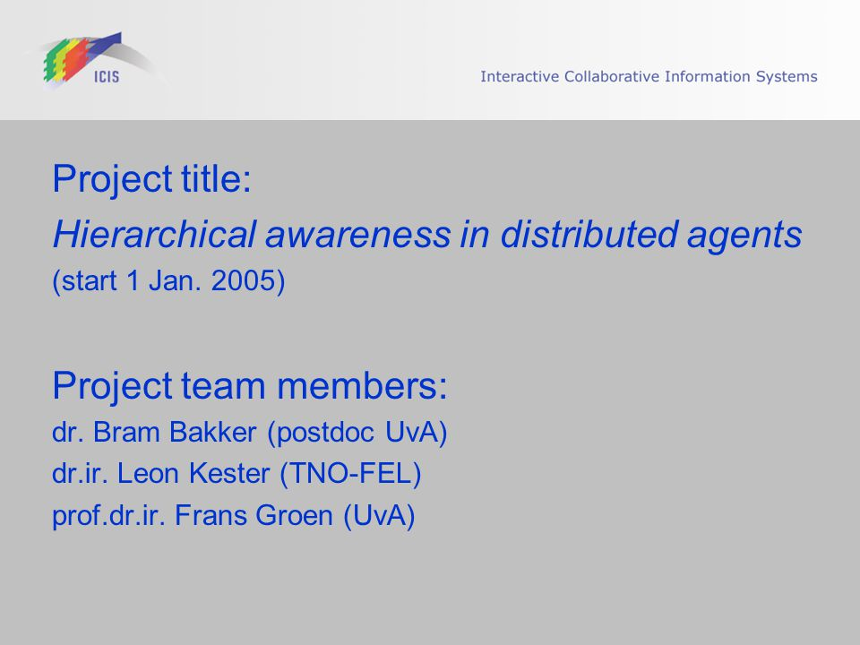 Project title: Hierarchical awareness in distributed agents (start 1 Jan. 2005) Project team members: dr. Bram Bakker (postdoc UvA) dr.ir. Leon Kester