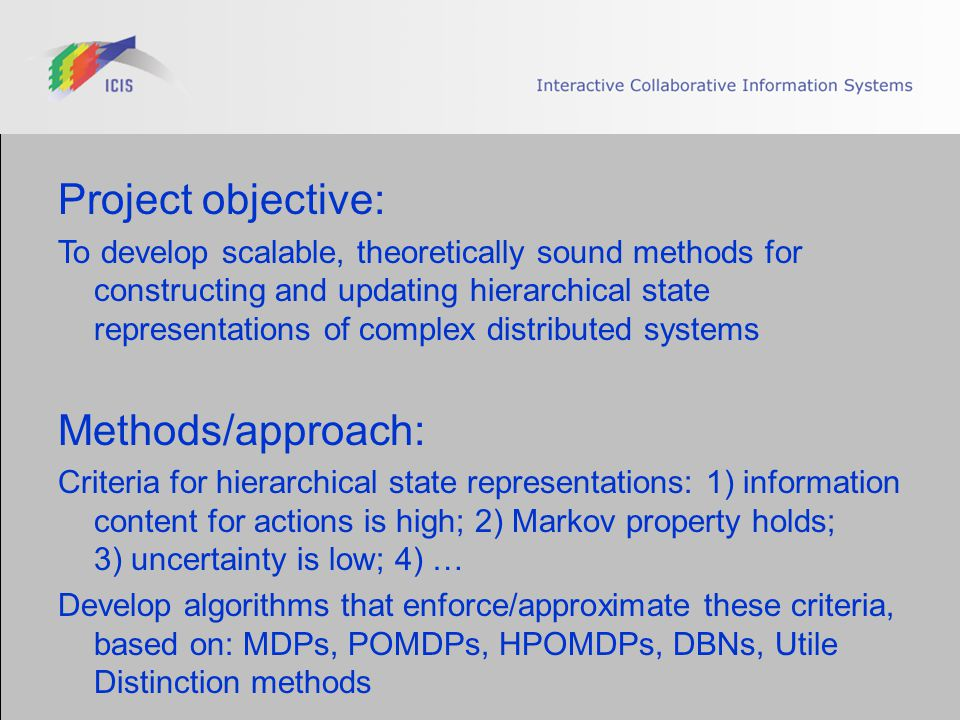 Project objective: To develop scalable, theoretically sound methods for constructing and updating hierarchical state representations of complex distributed systems Methods/approach: Criteria for hierarchical state representations: 1) information content for actions is high; 2) Markov property holds; 3) uncertainty is low; 4) … Develop algorithms that enforce/approximate these criteria, based on: MDPs, POMDPs, HPOMDPs, DBNs, Utile Distinction methods
