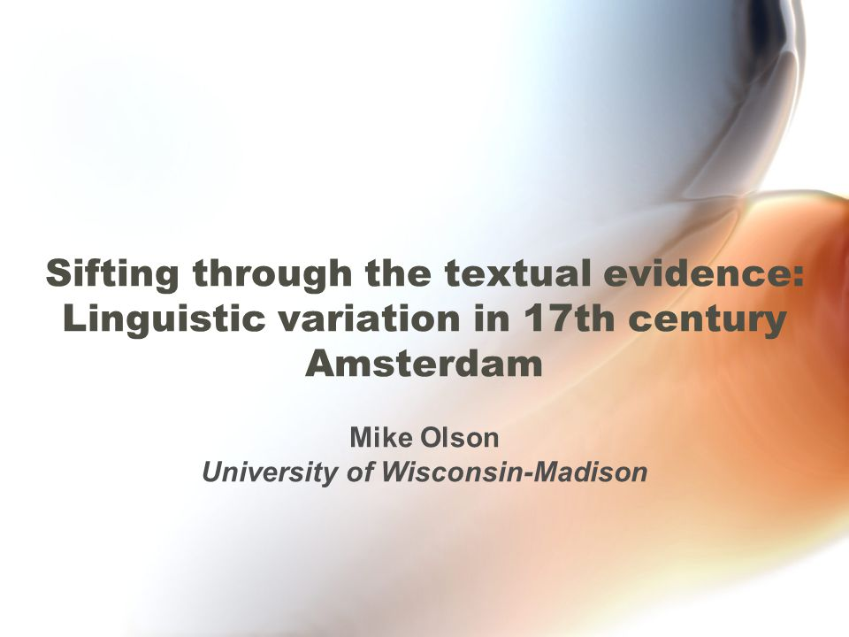 Qualitative Analysis of the Texts Texts that are more representative of spoken language –Context: Relationship between author and intended audience –Spelling & Punctuation: variation in orthographic conventions –Dialectal Forms: non-standard forms that reveal dialectal traits –Sentence Structures: complexity and density Morphological variation –Pronouns: mij vs.
