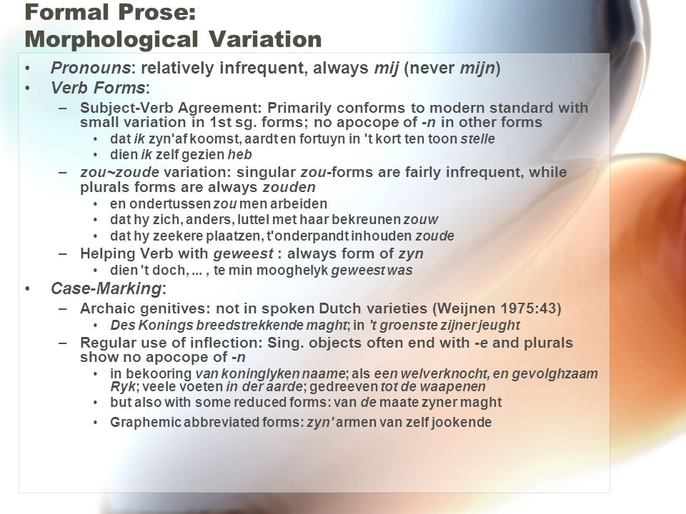 Formal Prose: Morphological Variation Pronouns: relatively infrequent, always mij (never mijn) Verb Forms: –Subject-Verb Agreement: Primarily conforms to modern standard with small variation in 1st sg.