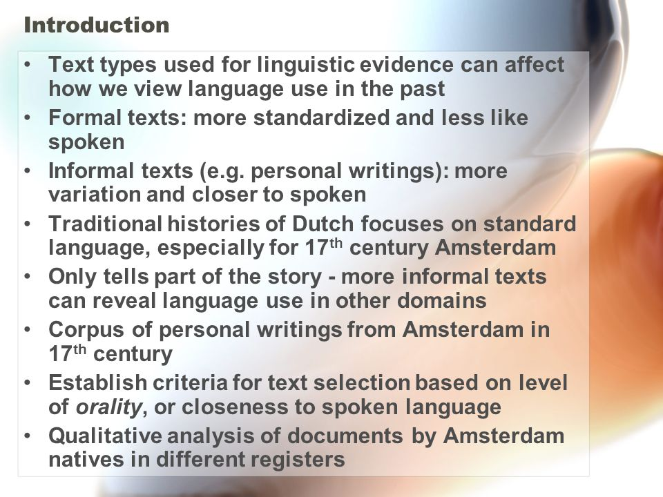 Working Hypothesis More formal texts use more uniform spelling and grammar and are less characteristic of spoken language –Formal texts often composed with a standard language in mind –Standards tend to discourage variation and retain archaic features More informal texts tend to contain more variation and represent spoken language more closely –Spoken language is naturally more variable than written –Personal writings often conform less to a standard  Thus, informal, personal writings should reveal changes in spoken language before they become apparent in the formal written standard