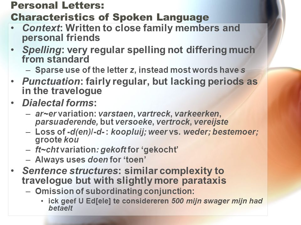Personal Letters: Characteristics of Spoken Language Context: Written to close family members and personal friends Spelling: very regular spelling not differing much from standard –Sparse use of the letter z, instead most words have s Punctuation: fairly regular, but lacking periods as in the travelogue Dialectal forms: –ar~er variation: varstaen, vartreck, varkeerken, parsuaderende, but versoeke, vertrock, vereijste –Loss of -d(en)/-d- : koopluij; weer vs.