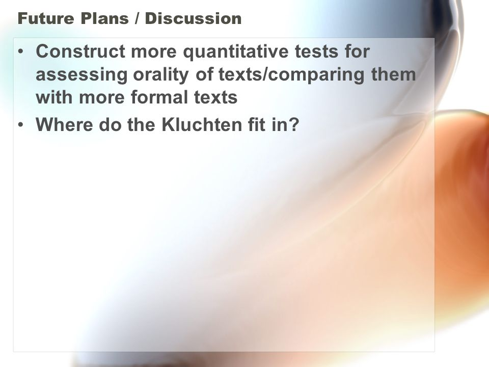 Future Plans / Discussion Construct more quantitative tests for assessing orality of texts/comparing them with more formal texts Where do the Kluchten fit in