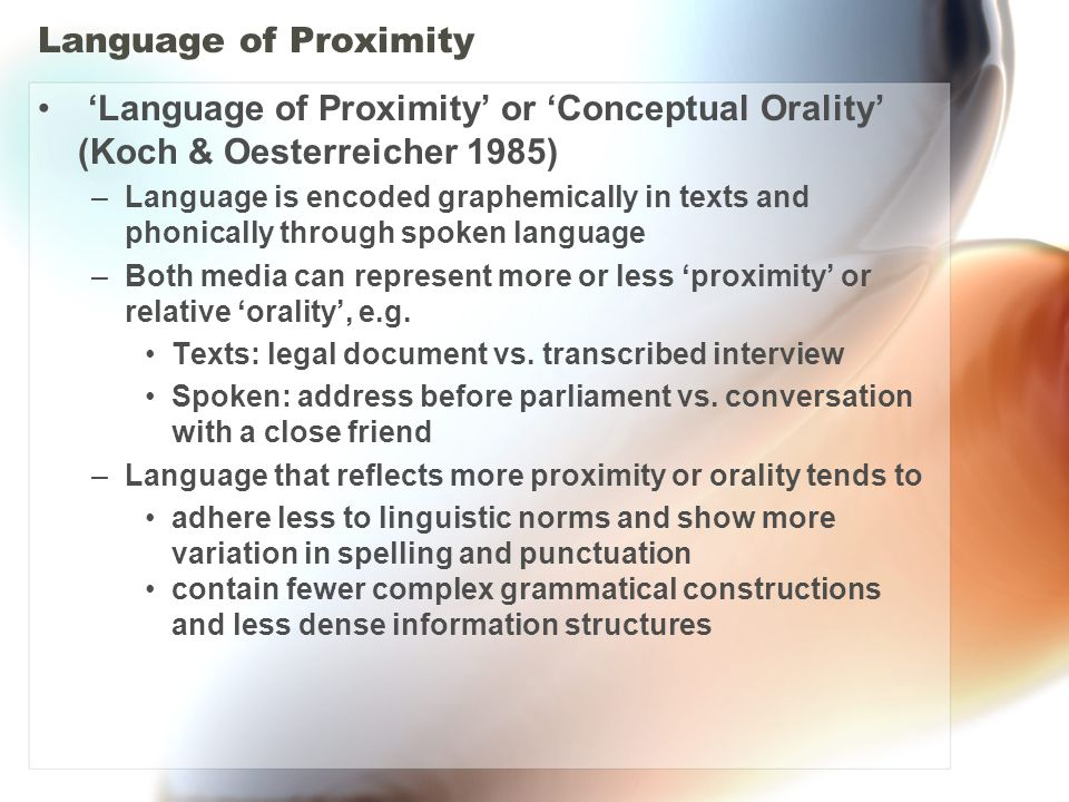 Language of Proximity 'Language of Proximity' or 'Conceptual Orality' (Koch & Oesterreicher 1985) –Language is encoded graphemically in texts and phonically through spoken language –Both media can represent more or less 'proximity' or relative 'orality', e.g.