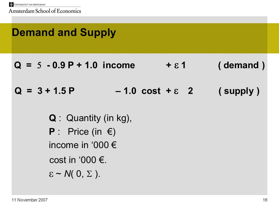 11 November 2007 16 Demand and Supply Q =  - 0.9 P + 1.0 income +   1 ( demand ) Q : Quantity (in kg), P : Price (in €) income in '000 €   ~ N( 0,  ).