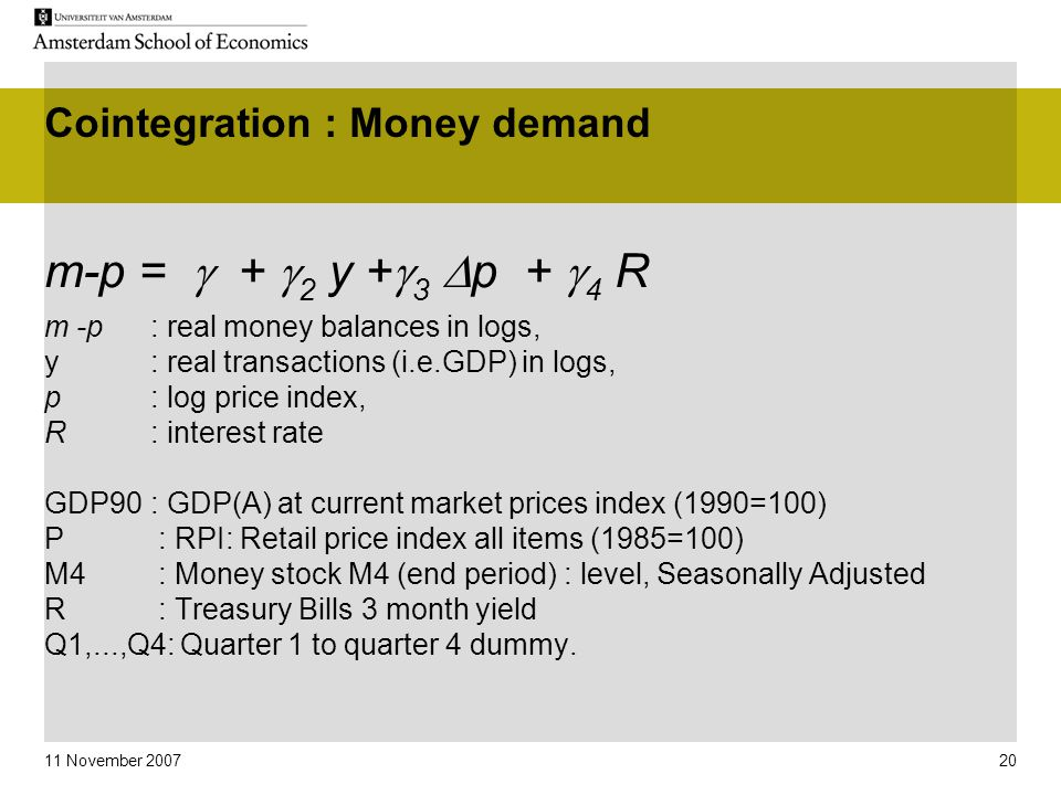 11 November 2007 20 Cointegration : Money demand m-p =  +  2 y +  3  p +  4 R m -p : real money balances in logs, y : real transactions (i.e.GDP) in logs, p : log price index, R : interest rate GDP90: GDP(A) at current market prices index (1990=100) P : RPI: Retail price index all items (1985=100) M4 : Money stock M4 (end period) : level, Seasonally Adjusted R : Treasury Bills 3 month yield Q1,...,Q4: Quarter 1 to quarter 4 dummy.