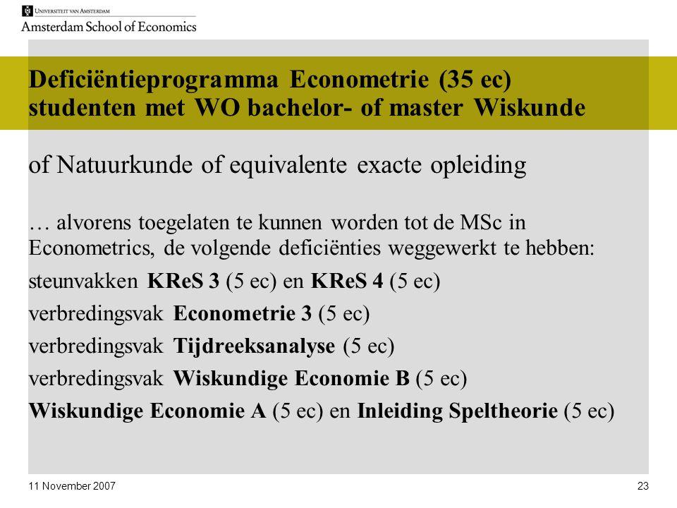 11 November 2007 23 … alvorens toegelaten te kunnen worden tot de MSc in Econometrics, de volgende deficiënties weggewerkt te hebben: steunvakken KReS 3 (5 ec) en KReS 4 (5 ec) verbredingsvak Econometrie 3 (5 ec) verbredingsvak Tijdreeksanalyse (5 ec) verbredingsvak Wiskundige Economie B (5 ec) Wiskundige Economie A (5 ec) en Inleiding Speltheorie (5 ec) Deficiëntieprogramma Econometrie (35 ec) studenten met WO bachelor- of master Wiskunde of Natuurkunde of equivalente exacte opleiding