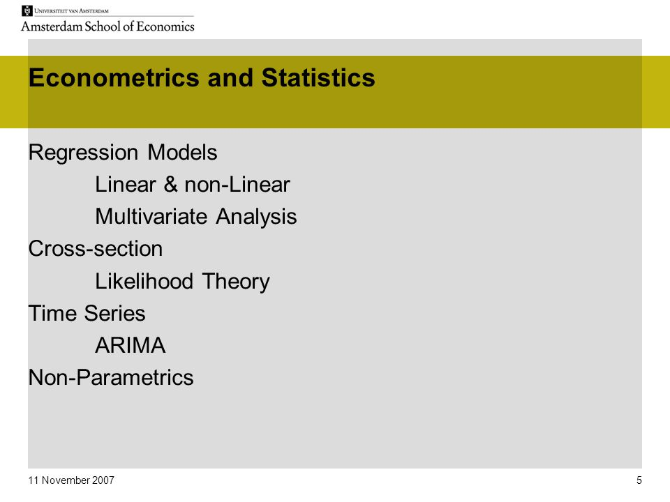 11 November 2007 5 Econometrics and Statistics Regression Models Linear & non-Linear Multivariate Analysis Cross-section Likelihood Theory Time Series ARIMA Non-Parametrics