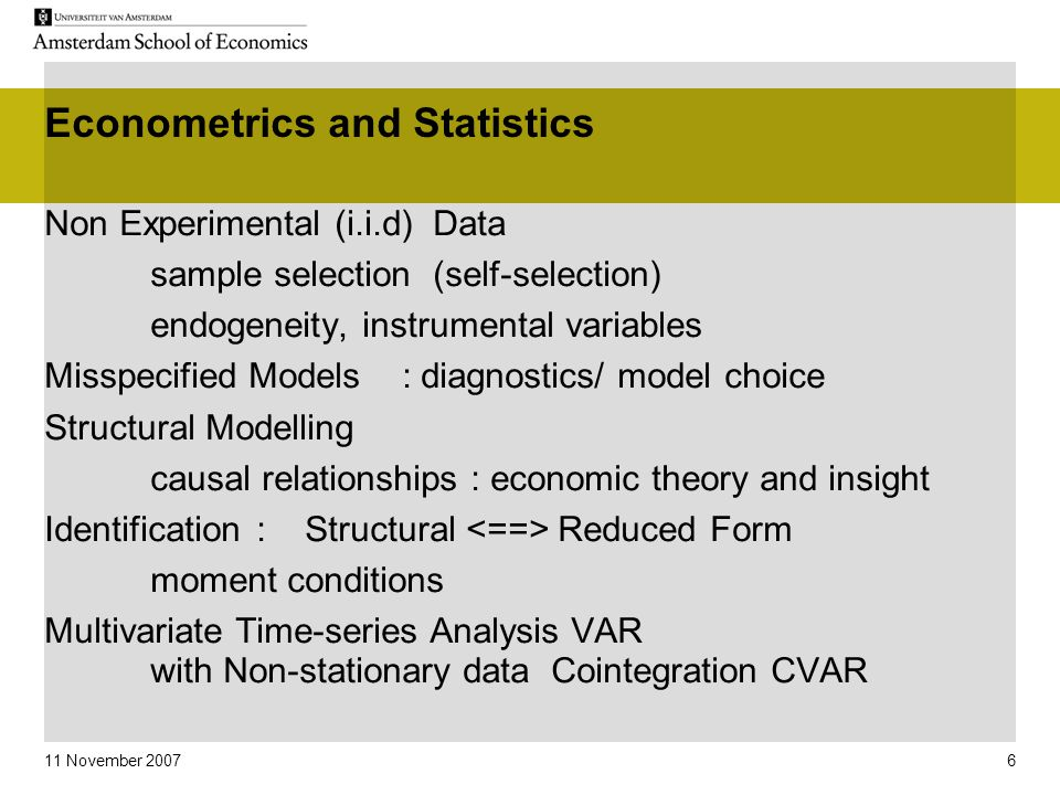 11 November 2007 6 Econometrics and Statistics Non Experimental (i.i.d) Data sample selection (self-selection) endogeneity, instrumental variables Misspecified Models : diagnostics/ model choice Structural Modelling causal relationships : economic theory and insight Identification: Structural Reduced Form moment conditions Multivariate Time-series Analysis VAR with Non-stationary data Cointegration CVAR